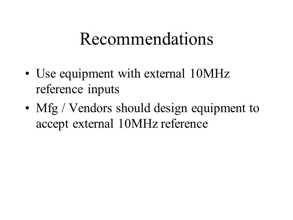 Recommendations Use equipment with external 10MHz reference inputs Mfg / Vendors should design equipment to accept external 10MHz reference