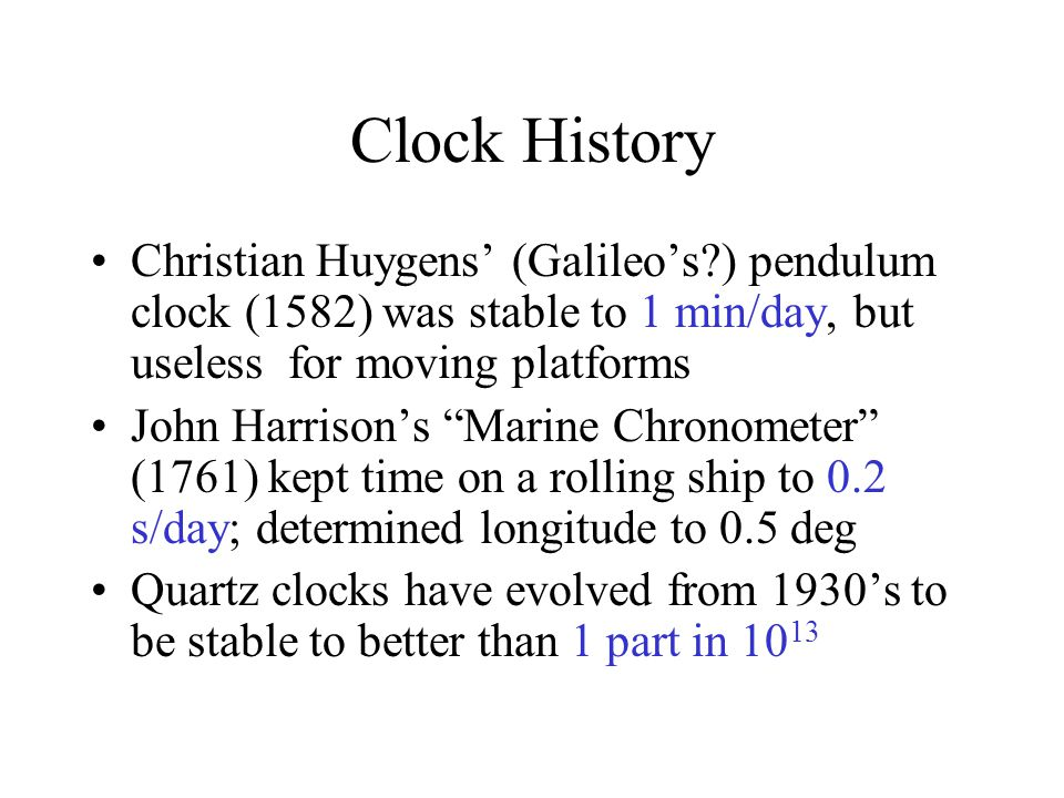 Clock History Christian Huygens' (Galileo's ) pendulum clock (1582) was stable to 1 min/day, but useless for moving platforms John Harrison's Marine Chronometer (1761) kept time on a rolling ship to 0.2 s/day; determined longitude to 0.5 deg Quartz clocks have evolved from 1930's to be stable to better than 1 part in 10 13