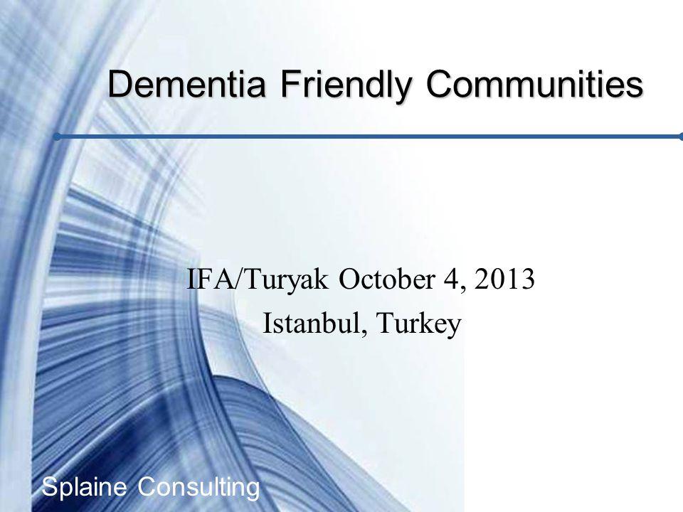 Splaine Consulting IFA/Turyak October 4, 2013 Istanbul, Turkey Dementia Friendly Communities