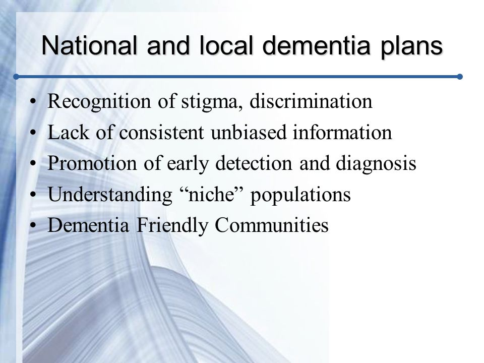 National and local dementia plans Recognition of stigma, discrimination Lack of consistent unbiased information Promotion of early detection and diagnosis Understanding niche populations Dementia Friendly Communities