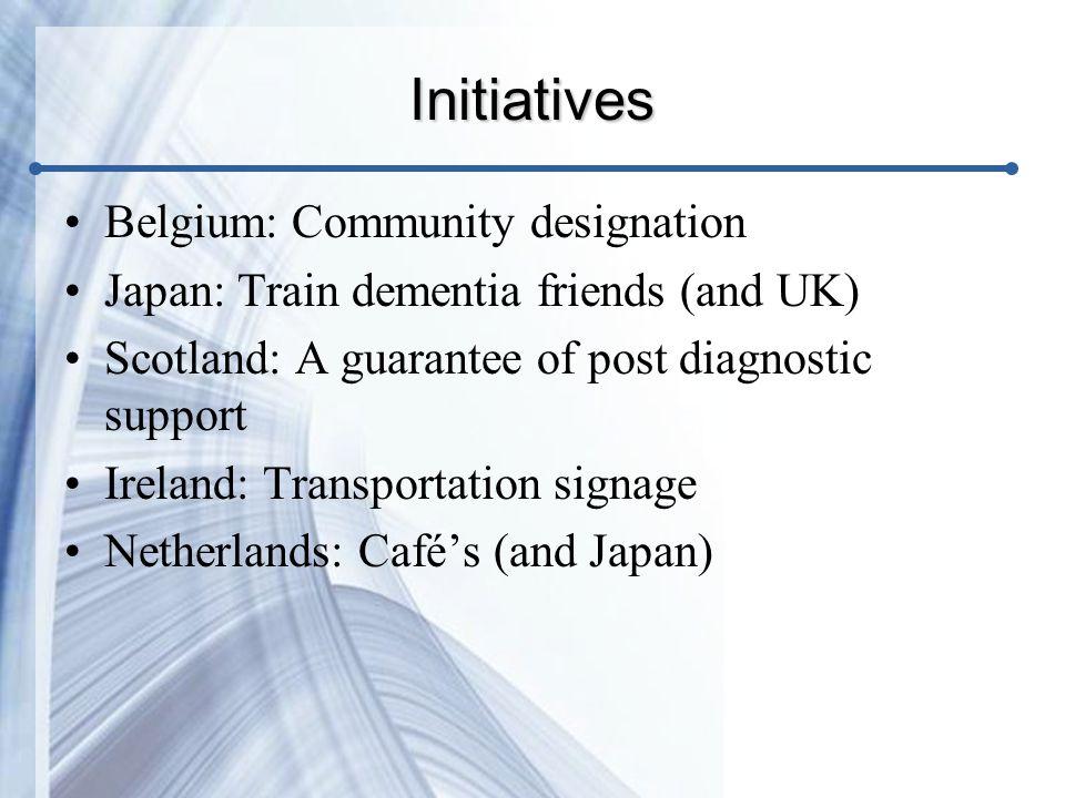 Initiatives Belgium: Community designation Japan: Train dementia friends (and UK) Scotland: A guarantee of post diagnostic support Ireland: Transportation signage Netherlands: Café's (and Japan)