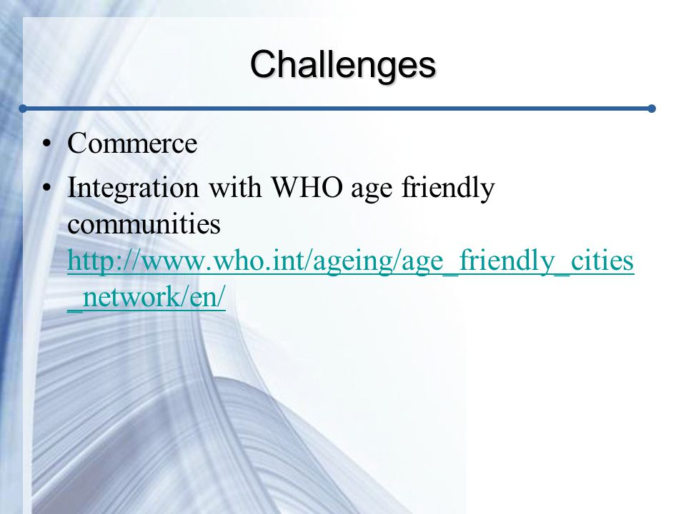 Challenges Commerce Integration with WHO age friendly communities http://www.who.int/ageing/age_friendly_cities _network/en/ http://www.who.int/ageing/age_friendly_cities _network/en/