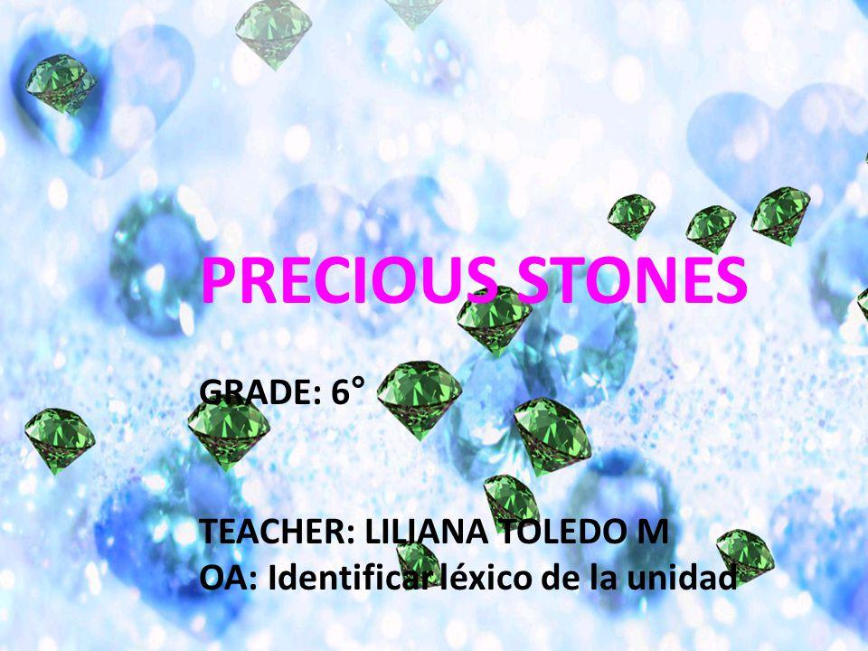 PRECIOUS STONES GRADE: 6° TEACHER: LILIANA TOLEDO M OA: Identificar léxico de la unidad