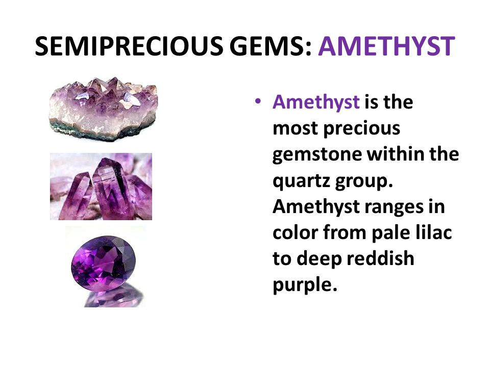 SEMIPRECIOUS GEMS: AMETHYST Amethyst is the most precious gemstone within the quartz group. Amethyst ranges in color from pale lilac to deep reddish p