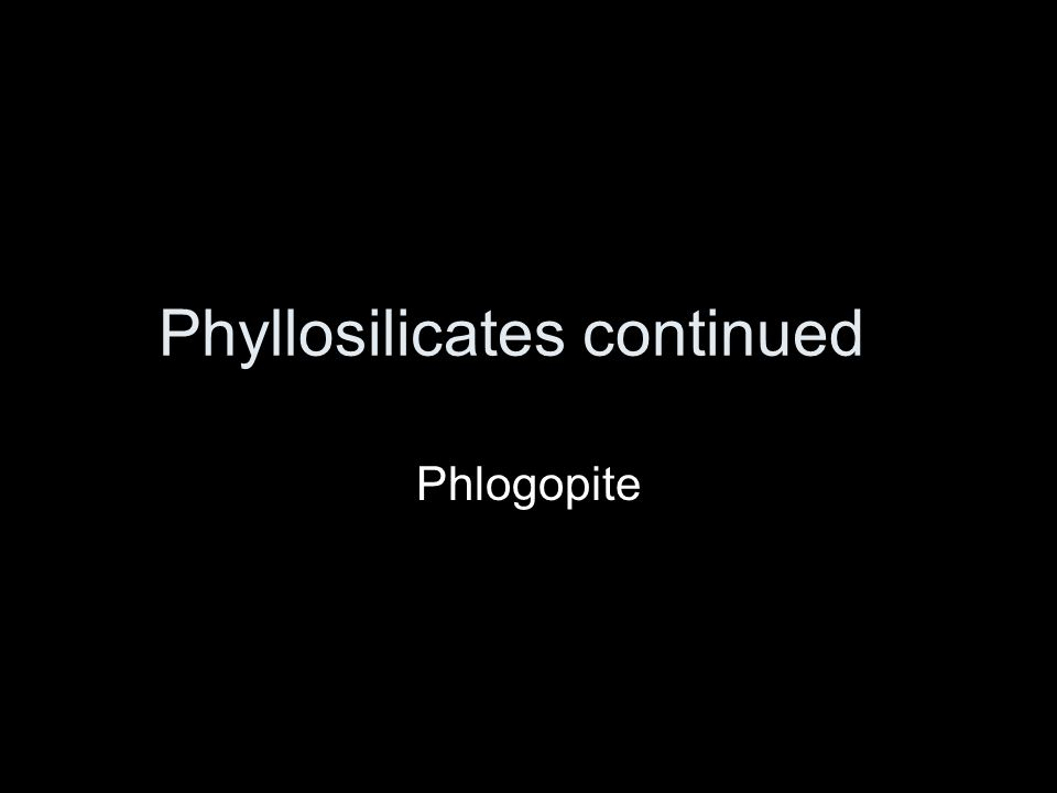 Phyllosilicates continued Phlogopite
