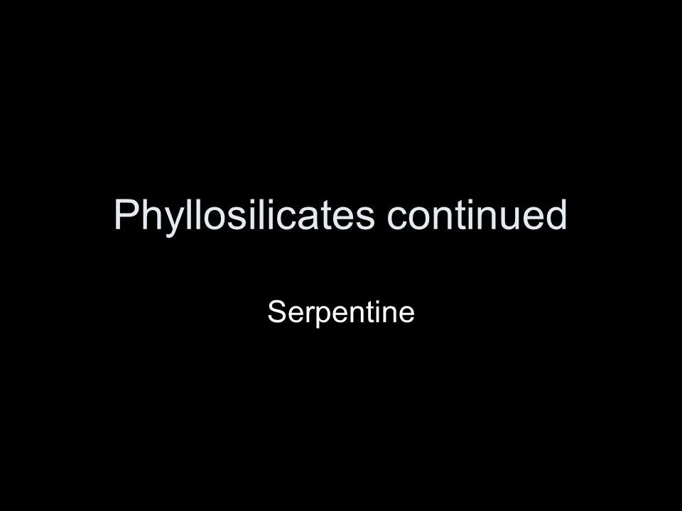 Phyllosilicates continued Serpentine