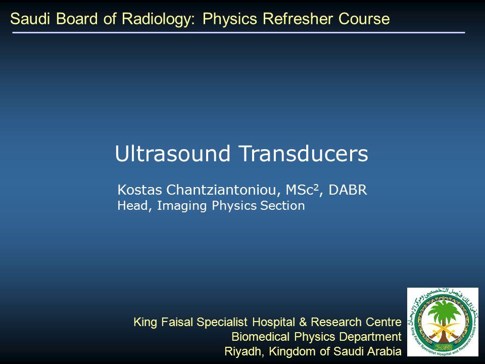 Saudi Board of Radiology: Physics Refresher Course Kostas Chantziantoniou, MSc 2, DABR Head, Imaging Physics Section King Faisal Specialist Hospital & Research Centre Biomedical Physics Department Riyadh, Kingdom of Saudi Arabia Ultrasound Transducers