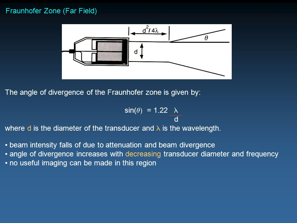 Fraunhofer Zone (Far Field) The angle of divergence of the Fraunhofer zone is given by: sin(  = 1.22 d where d is the diameter of the transducer and is the wavelength.