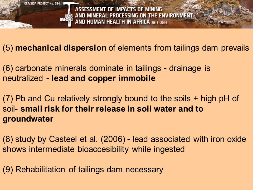 (5) mechanical dispersion of elements from tailings dam prevails (6) carbonate minerals dominate in tailings - drainage is neutralized - lead and copper immobile (7) Pb and Cu relatively strongly bound to the soils + high pH of soil- small risk for their release in soil water and to groundwater (8) study by Casteel et al.
