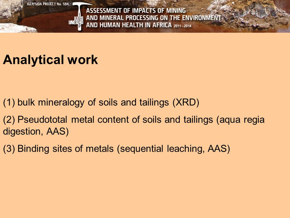 Analytical work (1) bulk mineralogy of soils and tailings (XRD) (2) Pseudototal metal content of soils and tailings (aqua regia digestion, AAS) (3) Binding sites of metals (sequential leaching, AAS)