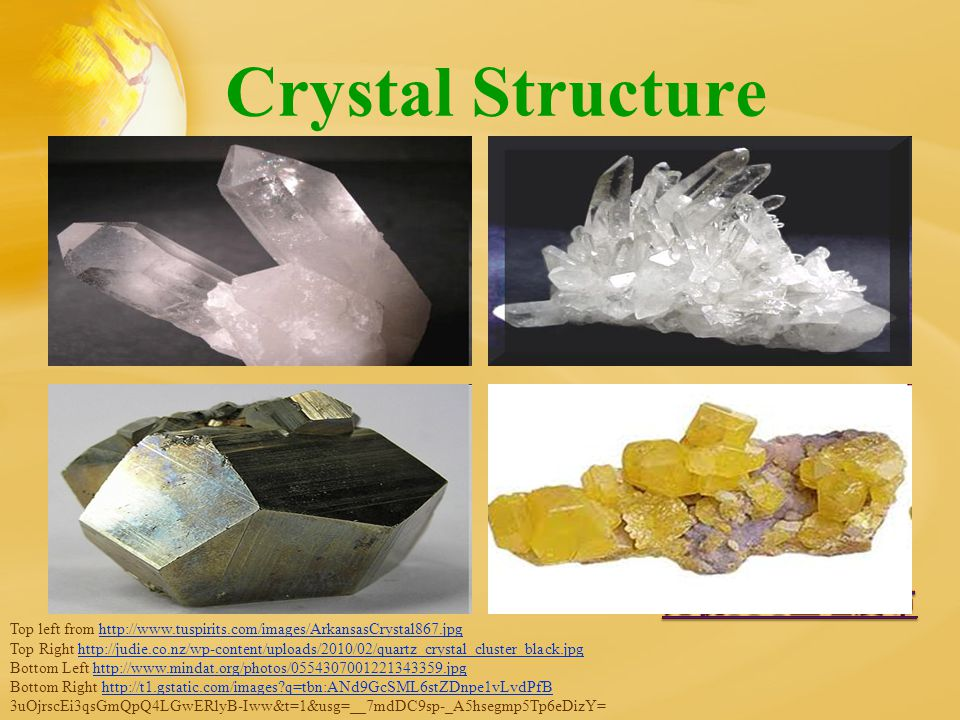 Crystal Structure Top left from http://www.tuspirits.com/images/ArkansasCrystal867.jpghttp://www.tuspirits.com/images/ArkansasCrystal867.jpg Top Right http://judie.co.nz/wp-content/uploads/2010/02/quartz_crystal_cluster_black.jpghttp://judie.co.nz/wp-content/uploads/2010/02/quartz_crystal_cluster_black.jpg Bottom Left http://www.mindat.org/photos/0554307001221343359.jpghttp://www.mindat.org/photos/0554307001221343359.jpg Bottom Right http://t1.gstatic.com/images?q=tbn:ANd9GcSML6stZDnpe1vLvdPfBhttp://t1.gstatic.com/images?q=tbn:ANd9GcSML6stZDnpe1vLvdPfB 3uOjrscEi3qsGmQpQ4LGwERlyB-Iww&t=1&usg=__7mdDC9sp-_A5hsegmp5Tp6eDizY=