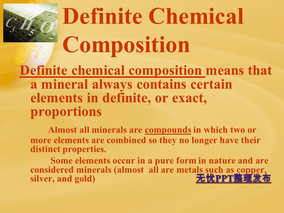 Definite Chemical Composition Definite chemical composition means that a mineral always contains certain elements in definite, or exact, proportions Almost all minerals are compounds in which two or more elements are combined so they no longer have their distinct properties.
