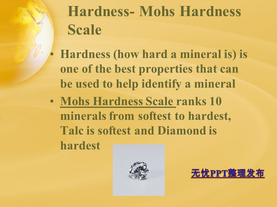 Hardness- Mohs Hardness Scale Hardness (how hard a mineral is) is one of the best properties that can be used to help identify a mineral Mohs Hardness Scale ranks 10 minerals from softest to hardest, Talc is softest and Diamond is hardest