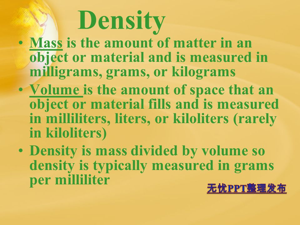 Density Mass is the amount of matter in an object or material and is measured in milligrams, grams, or kilograms Volume is the amount of space that an object or material fills and is measured in milliliters, liters, or kiloliters (rarely in kiloliters) Density is mass divided by volume so density is typically measured in grams per milliliter