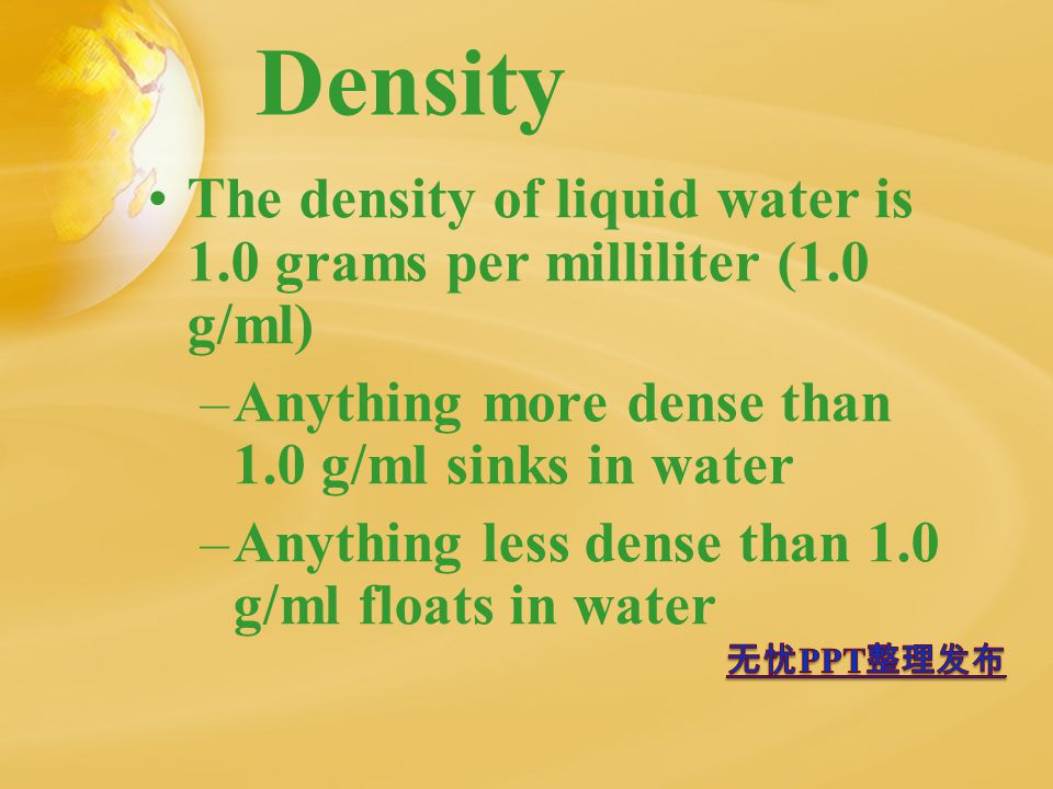 Density The density of liquid water is 1.0 grams per milliliter (1.0 g/ml) –Anything more dense than 1.0 g/ml sinks in water –Anything less dense than 1.0 g/ml floats in water