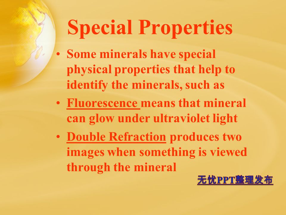Special Properties Some minerals have special physical properties that help to identify the minerals, such as Fluorescence means that mineral can glow under ultraviolet light Double Refraction produces two images when something is viewed through the mineral
