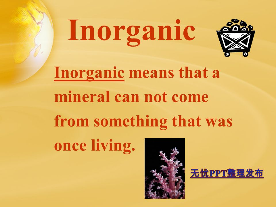 Inorganic Inorganic means that a mineral can not come from something that was once living.