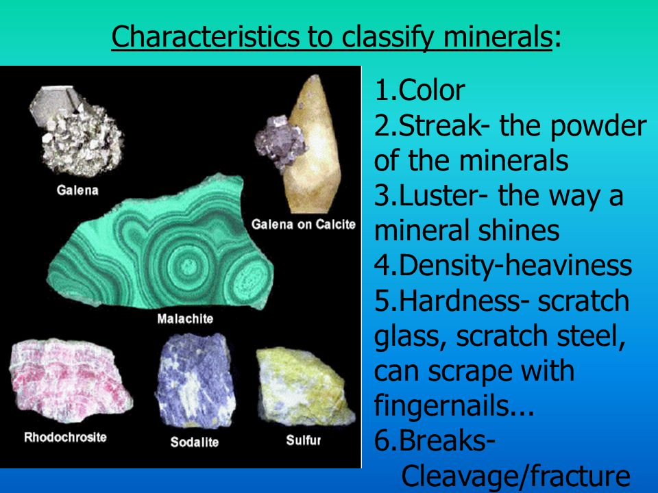 Characteristics to classify minerals: 1.Color 2.Streak- the powder of the minerals 3.Luster- the way a mineral shines 4.Density-heaviness 5.Hardness- scratch glass, scratch steel, can scrape with fingernails...
