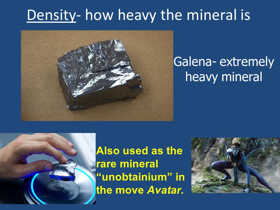 "Density- how heavy the mineral is Galena- extremely heavy mineral Also used as the rare mineral ""unobtainium"" in the move Avatar."