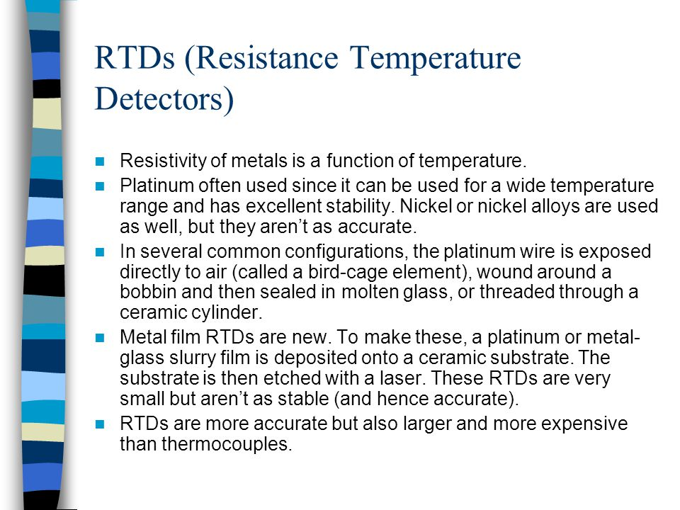 RTDs (Resistance Temperature Detectors) Resistivity of metals is a function of temperature. Platinum often used since it can be used for a wide temper