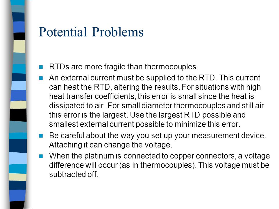 Potential Problems RTDs are more fragile than thermocouples. An external current must be supplied to the RTD. This current can heat the RTD, altering