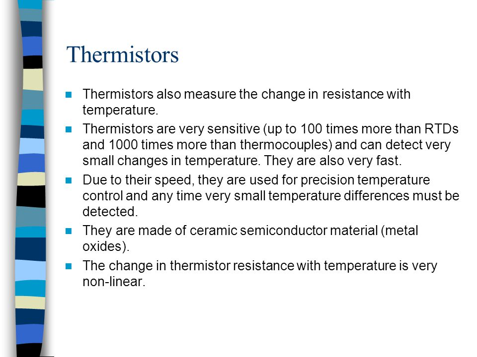 Thermistors Thermistors also measure the change in resistance with temperature. Thermistors are very sensitive (up to 100 times more than RTDs and 100