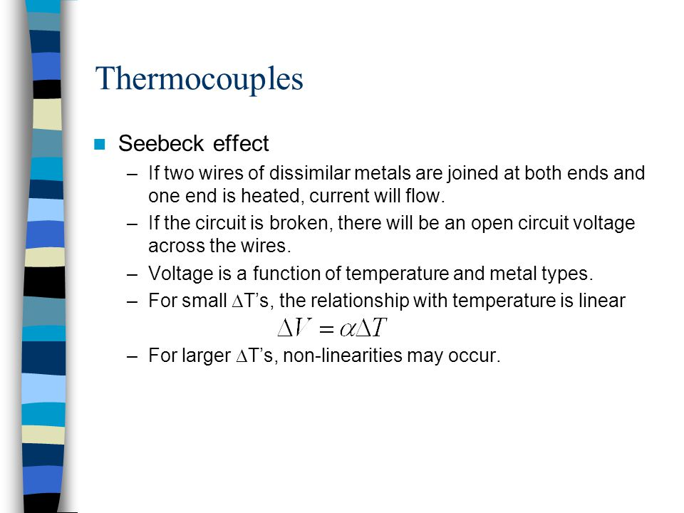 Thermocouples Seebeck effect –If two wires of dissimilar metals are joined at both ends and one end is heated, current will flow. –If the circuit is b