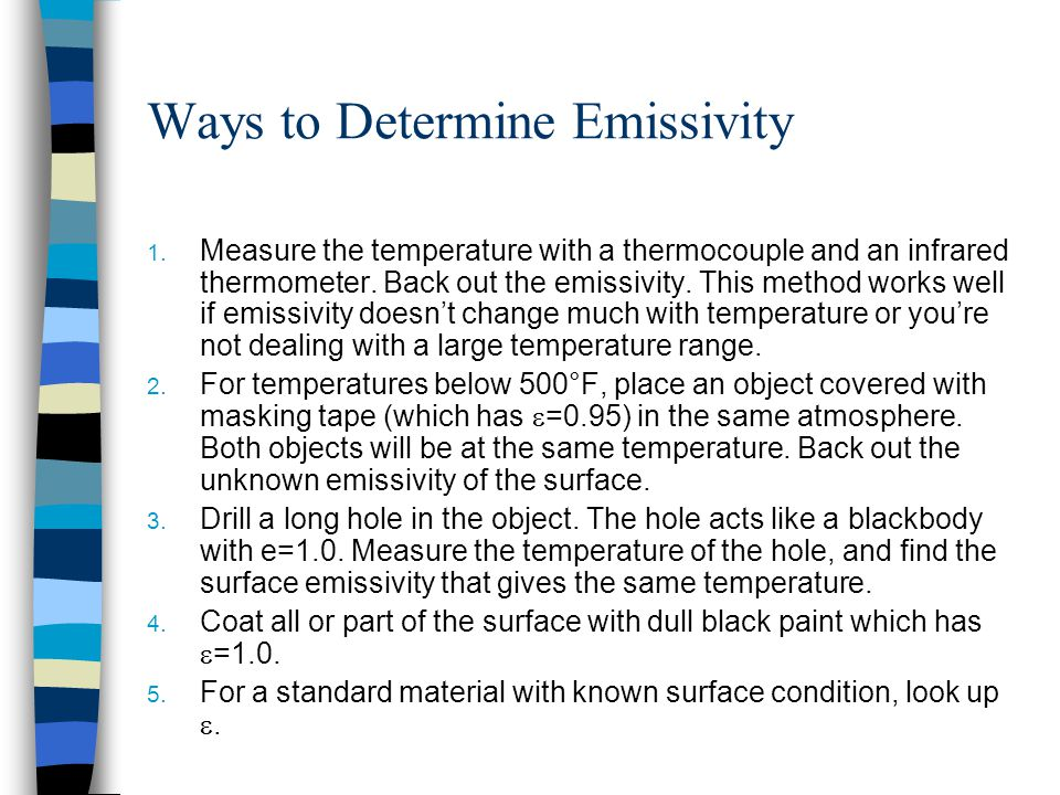 Ways to Determine Emissivity 1. Measure the temperature with a thermocouple and an infrared thermometer. Back out the emissivity. This method works we
