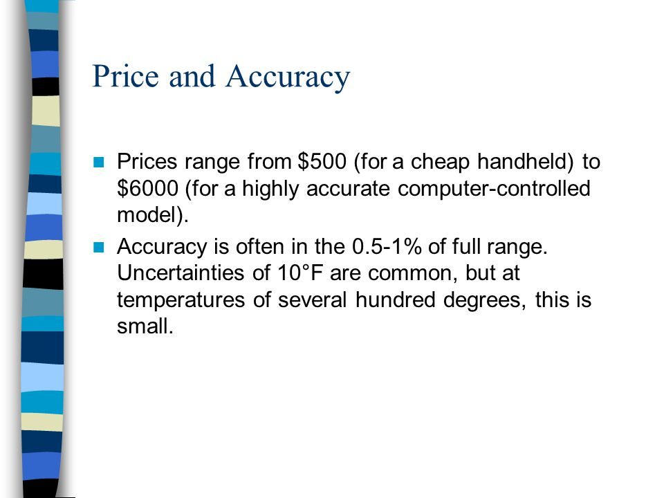 Price and Accuracy Prices range from $500 (for a cheap handheld) to $6000 (for a highly accurate computer-controlled model). Accuracy is often in the