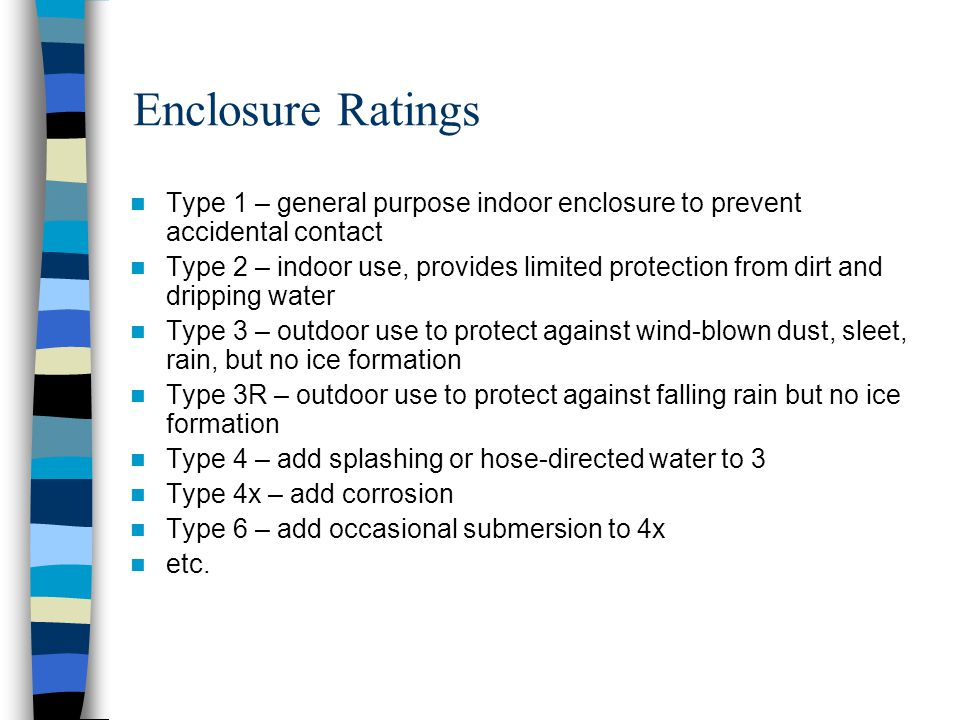 Enclosure Ratings Type 1 – general purpose indoor enclosure to prevent accidental contact Type 2 – indoor use, provides limited protection from dirt a