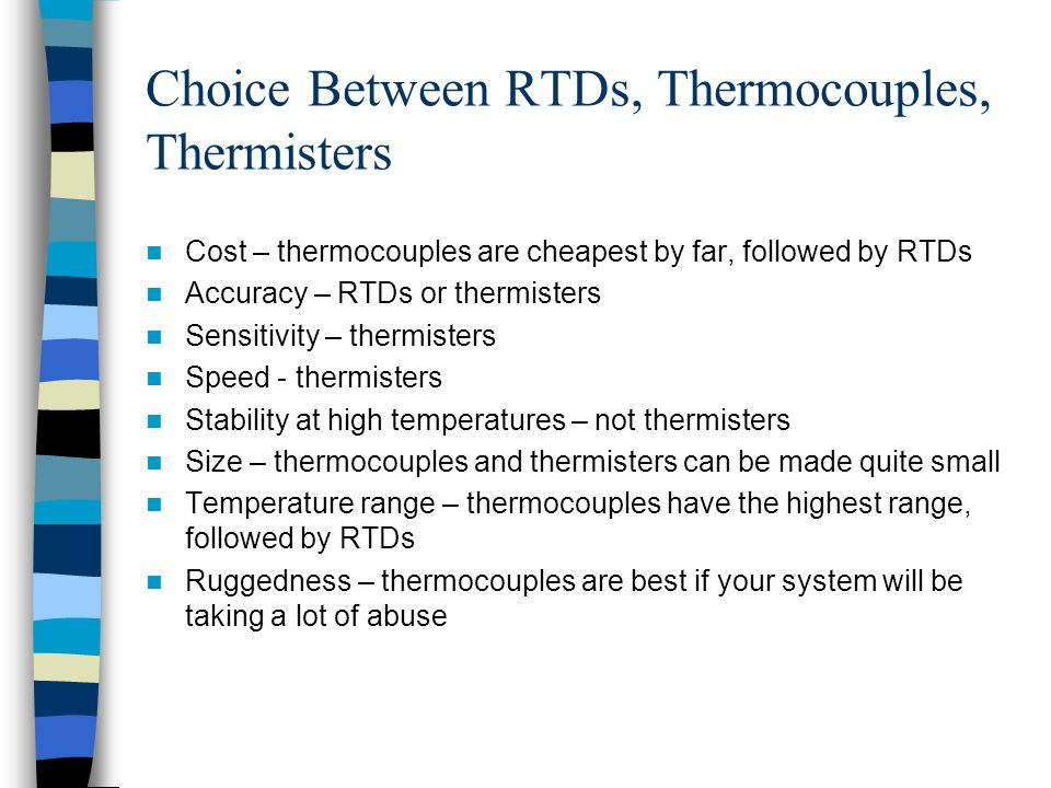 Choice Between RTDs, Thermocouples, Thermisters Cost – thermocouples are cheapest by far, followed by RTDs Accuracy – RTDs or thermisters Sensitivity