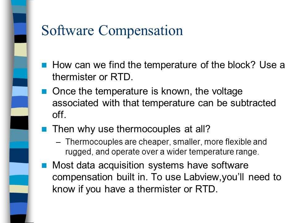 Software Compensation How can we find the temperature of the block? Use a thermister or RTD. Once the temperature is known, the voltage associated wit