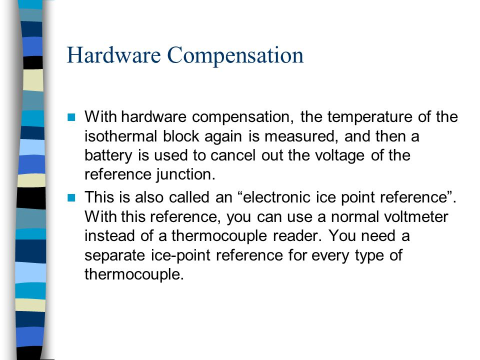 Hardware Compensation With hardware compensation, the temperature of the isothermal block again is measured, and then a battery is used to cancel out
