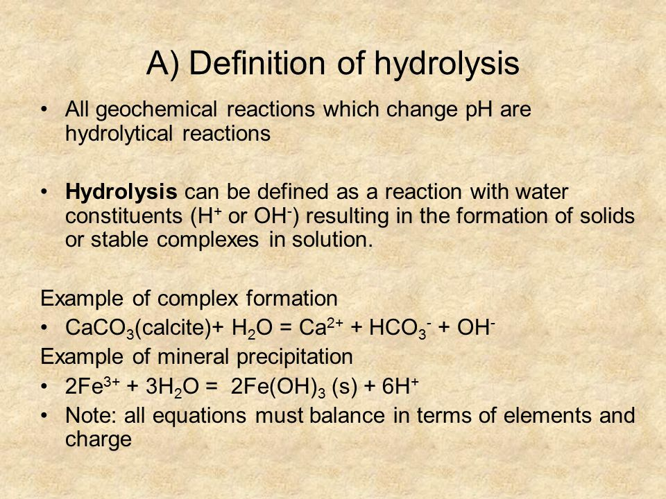A) Definition of hydrolysis All geochemical reactions which change pH are hydrolytical reactions Hydrolysis can be defined as a reaction with water constituents (H + or OH - ) resulting in the formation of solids or stable complexes in solution.