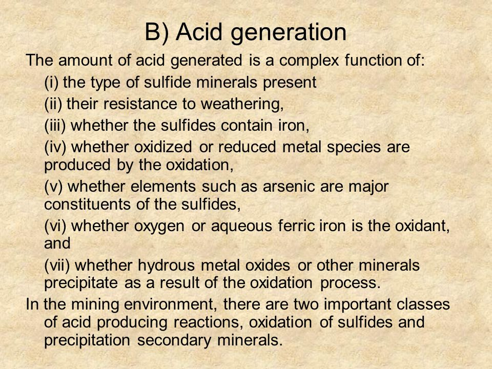 B) Acid generation The amount of acid generated is a complex function of: (i) the type of sulfide minerals present (ii) their resistance to weathering, (iii) whether the sulfides contain iron, (iv) whether oxidized or reduced metal species are produced by the oxidation, (v) whether elements such as arsenic are major constituents of the sulfides, (vi) whether oxygen or aqueous ferric iron is the oxidant, and (vii) whether hydrous metal oxides or other minerals precipitate as a result of the oxidation process.