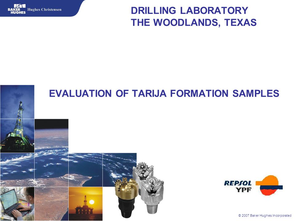 © 2007 Baker Hughes Incorporated 1.Simulator test objectives 2.Inefficiencies relating to drilling the Tarija Formation 3.Hughes Christensen drilling laboratory overview 4.Pressure simulator overview 5.Tarija sample outcrops in Bolivia 6.Mineralogy test results of the Tarija formation 7.Pressure simulator test results on two samples 8.Results evaluation 9.Suggestions PRESENTATION HIGHLIGHTS