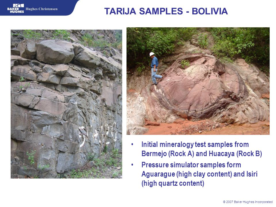 © 2007 Baker Hughes Incorporated TARIJA SAMPLES - BOLIVIA Initial mineralogy test samples from Bermejo (Rock A) and Huacaya (Rock B) Pressure simulato
