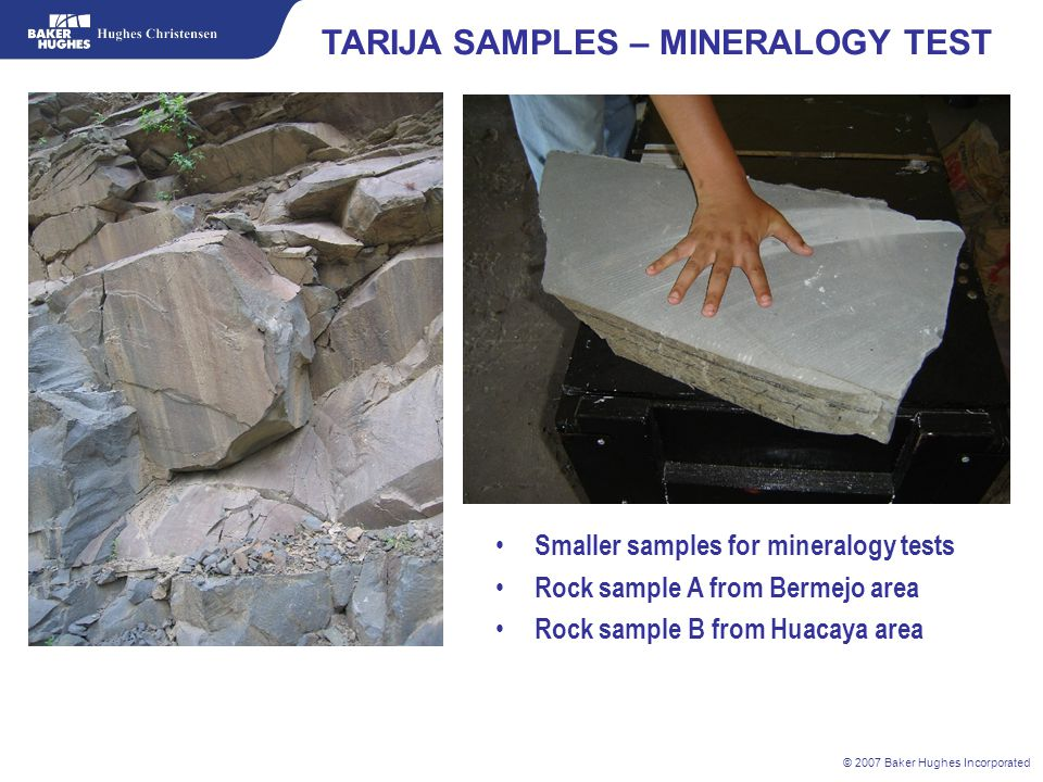 © 2007 Baker Hughes Incorporated TARIJA SAMPLES – MINERALOGY TEST Smaller samples for mineralogy tests Rock sample A from Bermejo area Rock sample B f