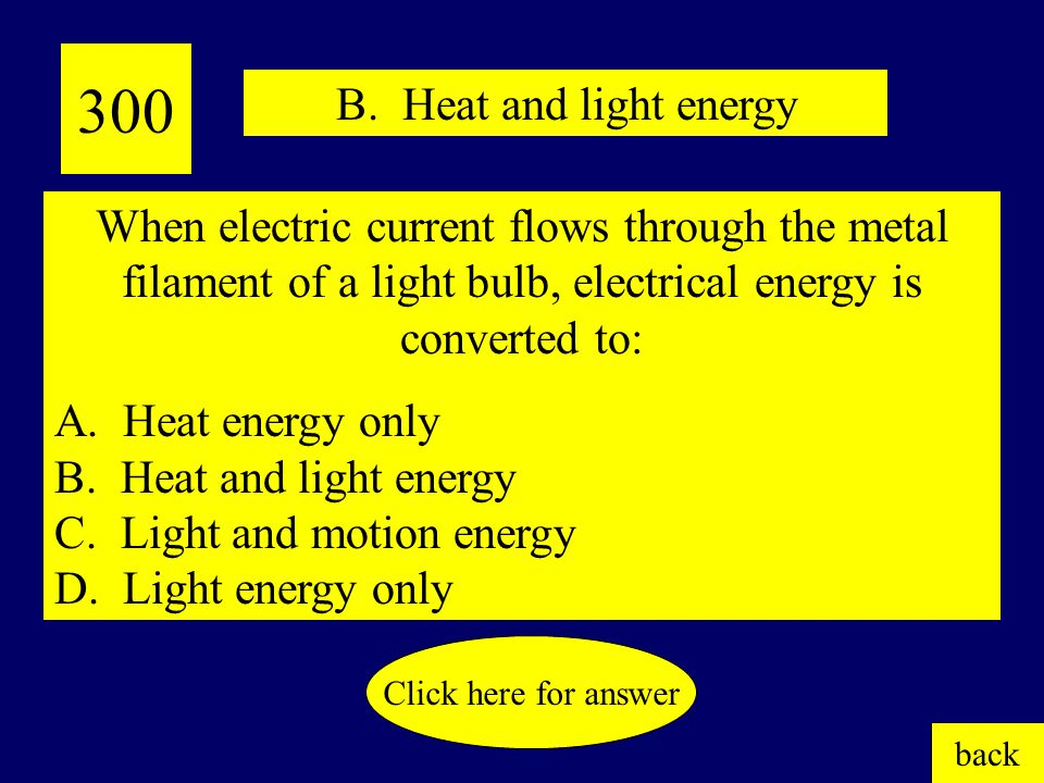 200 What is a conductor? back Click here for answer C. Electricity flows along more than one pathway. Which best describes a parallel circuit? A. Elec
