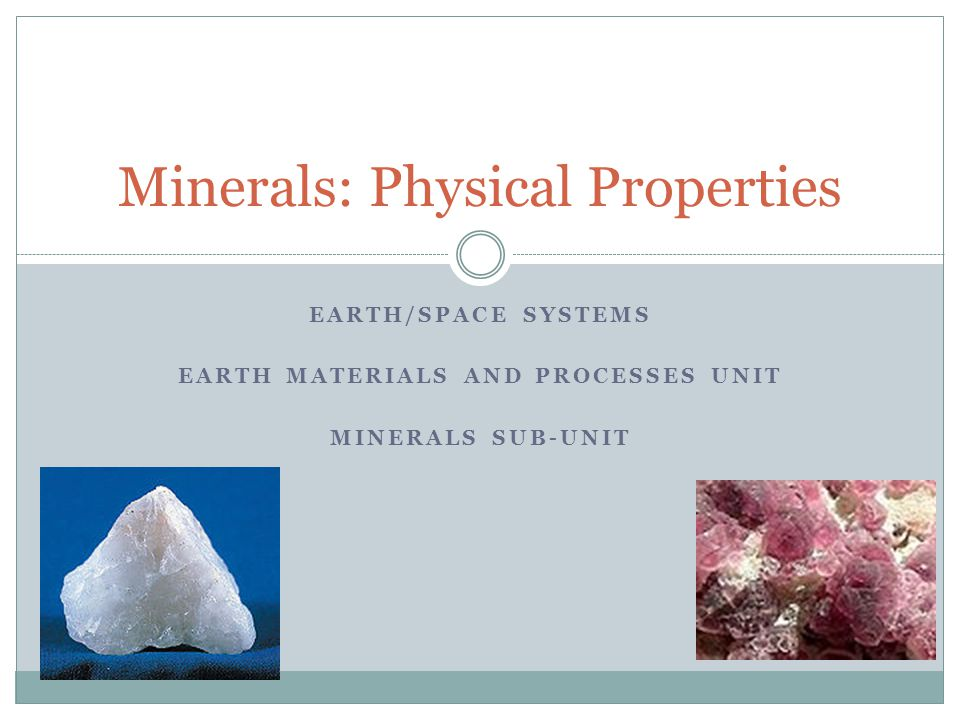 EARTH/SPACE SYSTEMS EARTH MATERIALS AND PROCESSES UNIT MINERALS SUB-UNIT Minerals: Physical Properties