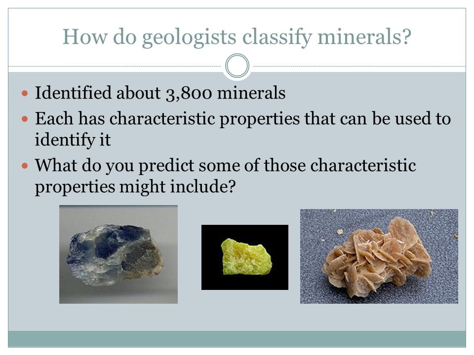 How do geologists classify minerals? Identified about 3,800 minerals Each has characteristic properties that can be used to identify it What do you pr