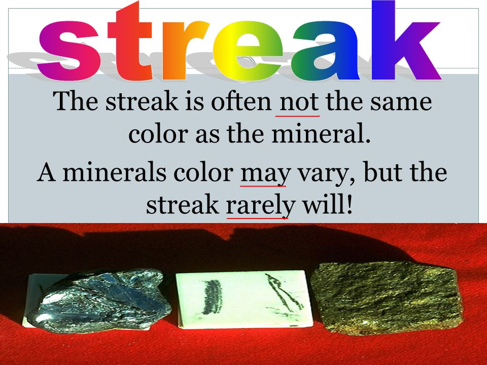 The streak is often not the same color as the mineral. A minerals color may vary, but the streak rarely will!