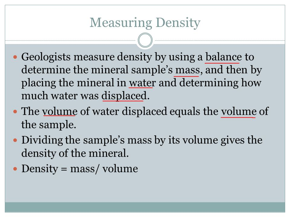 Measuring Density Geologists measure density by using a balance to determine the mineral sample's mass, and then by placing the mineral in water and d