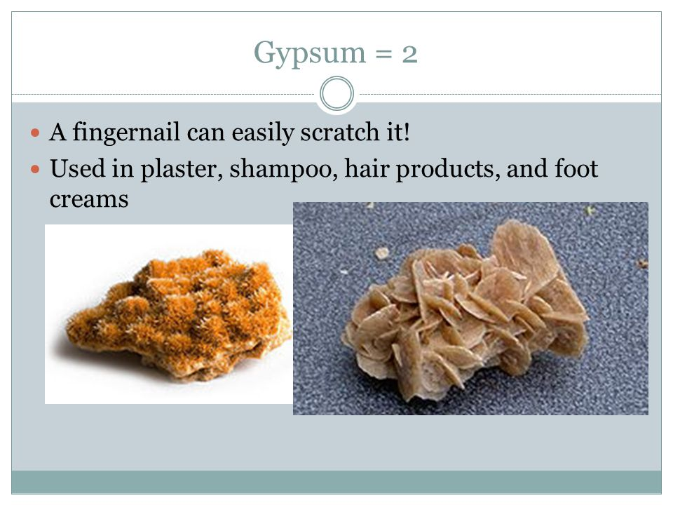 Gypsum = 2 A fingernail can easily scratch it! Used in plaster, shampoo, hair products, and foot creams