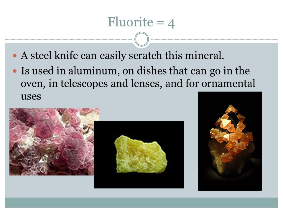 Fluorite = 4 A steel knife can easily scratch this mineral. Is used in aluminum, on dishes that can go in the oven, in telescopes and lenses, and for