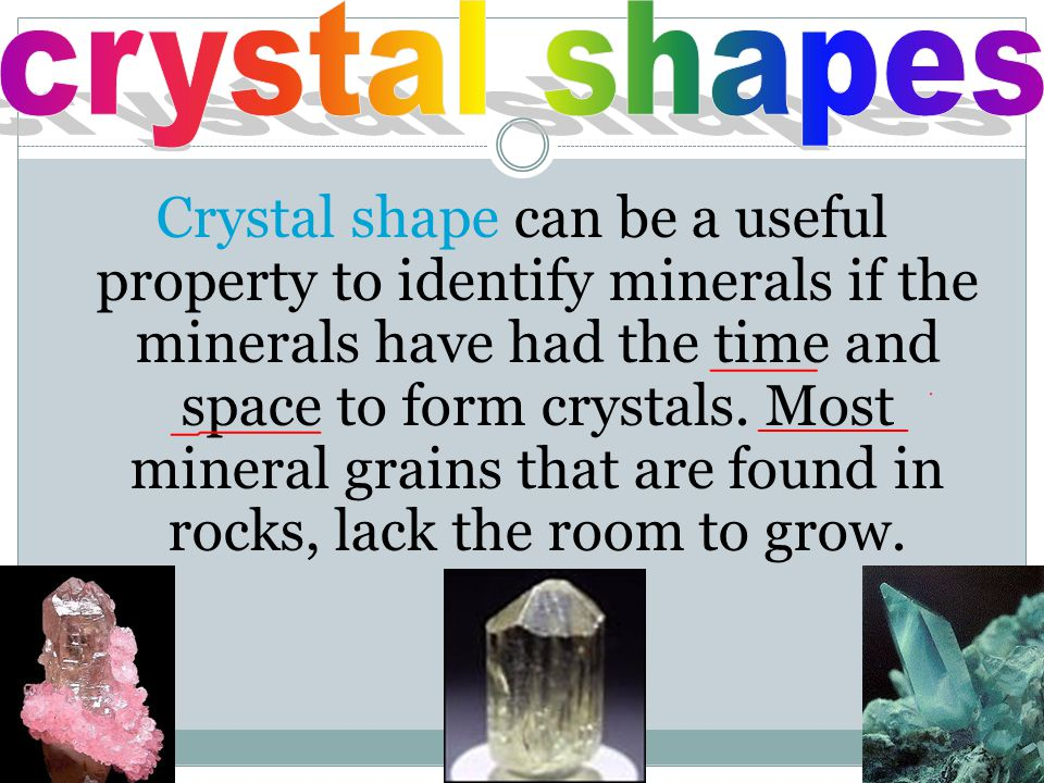 Crystal shape can be a useful property to identify minerals if the minerals have had the time and space to form crystals. Most mineral grains that are