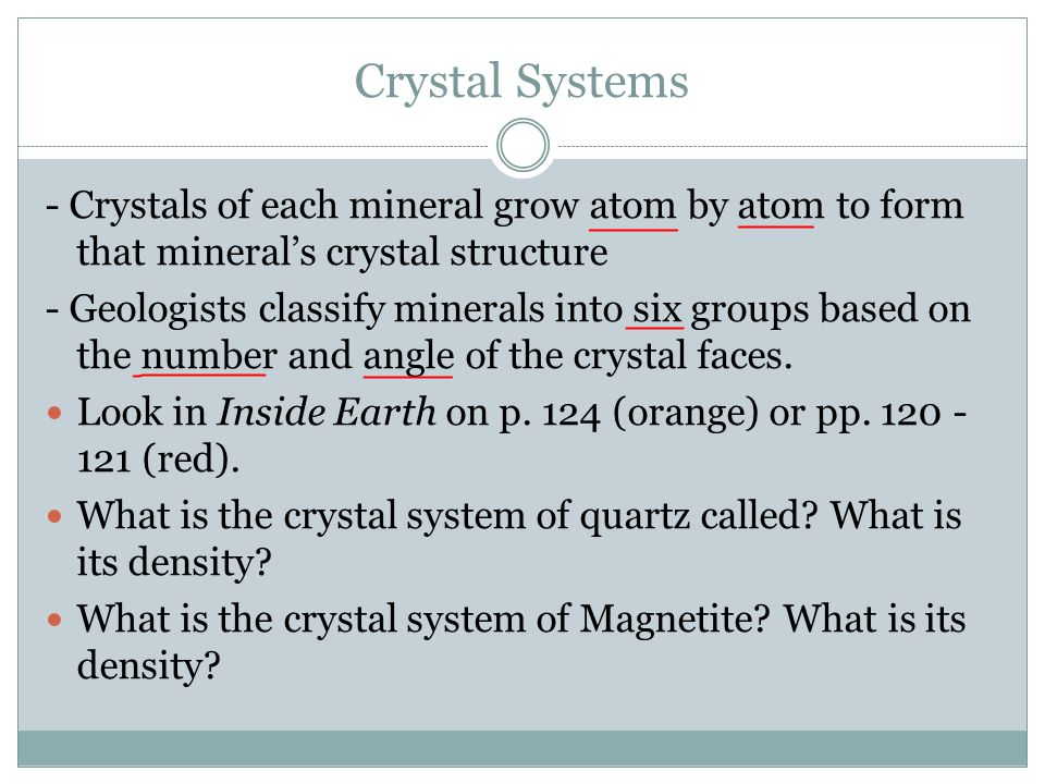Crystal Systems - Crystals of each mineral grow atom by atom to form that mineral's crystal structure - Geologists classify minerals into six groups b