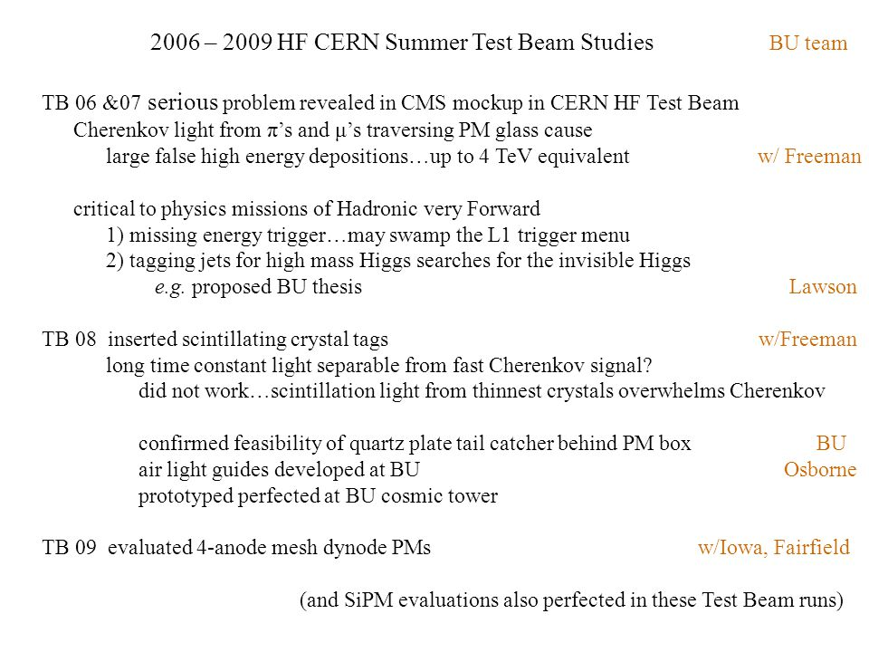 2006 – 2009 HF CERN Summer Test Beam Studies BU team TB 06 &07 serious problem revealed in CMS mockup in CERN HF Test Beam Cherenkov light from π's and μ's traversing PM glass cause large false high energy depositions…up to 4 TeV equivalent w/ Freeman critical to physics missions of Hadronic very Forward 1) missing energy trigger…may swamp the L1 trigger menu 2) tagging jets for high mass Higgs searches for the invisible Higgs e.g.