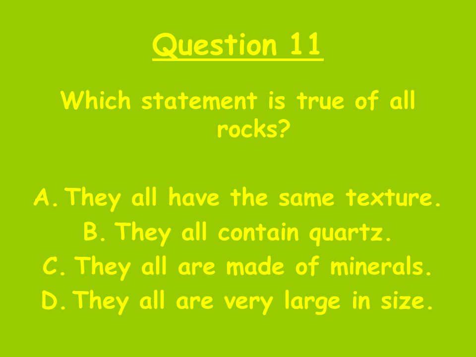 Question 11 Which statement is true of all rocks? A.They all have the same texture. B.They all contain quartz. C.They all are made of minerals. D.They