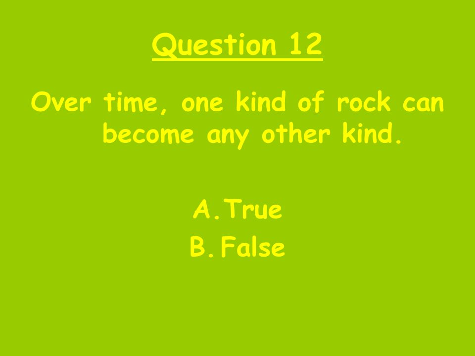 Question 12 Over time, one kind of rock can become any other kind. A.True B.False